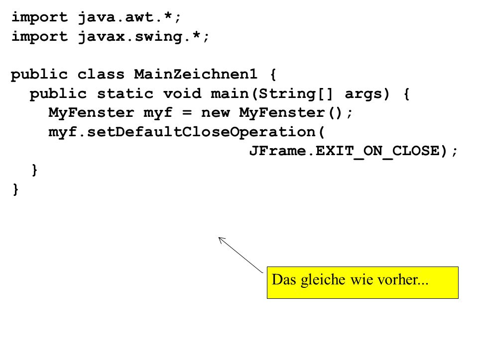 import java.awt.*;import javax.swing.*; public class MainZeichnen1 { public static void main(String[] args) {